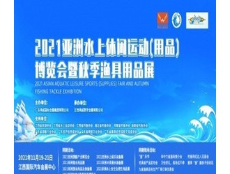 2021亚洲水上休闲运动(用品)博览会暨秋季渔具用品展将于11月19日在江西国际汽车会展中心盛大开幕!